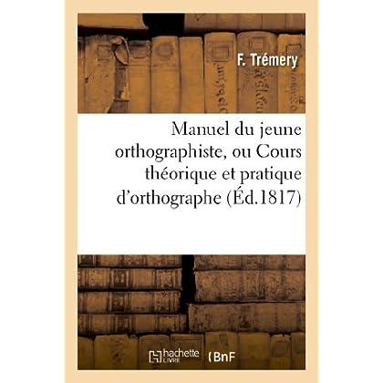 Manuel du jeune orthographiste, ou Cours théorique et pratique d'orthographe: suivi d'un traité des participes et d'un recueil des principaux homonymes de la langue française