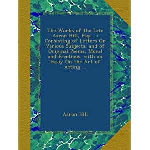 The Works of the Late Aaron Hill, Esq; ...: Consisting of Letters On Various Subjects, and of Original Poems, Moral and Facetious. with an Essay On the Art of Acting ... (Paperback)