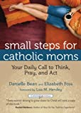 Small Steps for Catholic Moms: Your Daily Call to Think, Pray, and Act (CatholicMom.com Book)