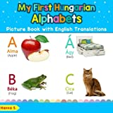 My First Hungarian Alphabets Picture Book with English Translations: Bilingual Early Learning & Easy Teaching Hungarian Books for Kids (Teach & Learn Basic Hungarian words for Children)