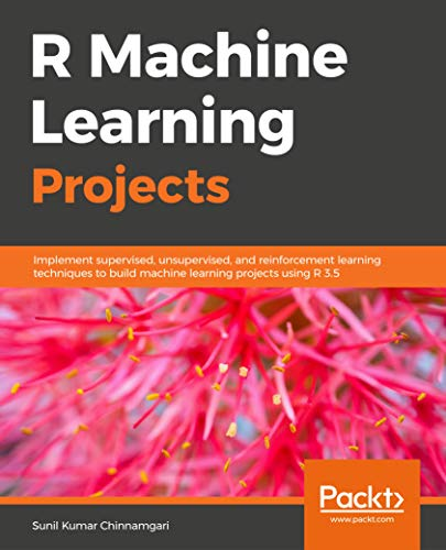 R Machine Learning Projects: Implement supervised, unsupervised, and reinforcement learning techniques to build machine learning projects using R 3.5 (English Edition)