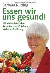 Essen wir uns gesund!: Mit vielen köstlichen Rezepten aus 30 Jahren Vollwert-Ernährung