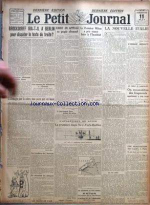 PETIT JOURNAL (LE) du 11/05/1919 - BROCKDORFF IRA-T-IL A BERLIN POUR DISCUTER LE TEXTE DU TRAITE ? - L'ALLEMAGNE JOUE LA COLERE, DONC NOTRE PAIX EST BONNE PAR MARCEL RAY - LES FRONTIERES DE L'AUTRICHE - EN ATTENDANT LES DELEGUES - LES MAINS EN L'AIR - EBERT EN APPELLE AU PEUPLE ALLEMAND - LE GOUVERNEMENT SAXON INSTITUE DES MILICES - LE PRESIDENT WILSON A PRIS SEANCE HIER A L'INSTITUT - M. WILSON NE PARTIRA QU'APRES LA SIGNATURE DES PRELIMINAIRES DE PAIX - L'ATLANTIQUE EN AVION - LA PREMIERE ETA