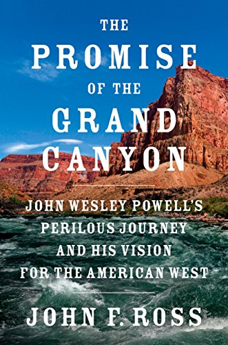 The Promise of the Grand Canyon: John Wesley Powell's Perilous Journey and His Vision for the American West por John F. Ross