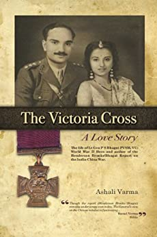 The Victoria Cross: A Love Story: The life of Lt Gen P S Bhagat PVSM, VC: World War II Hero and author of the Henderson Brooks/Bhagat Report on the India-China War. by [Varma, Ashali]