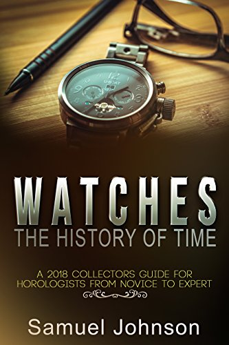 Watches The History of Time: A 2018 Collectors Guide For Horologists From Novice To Expert (English Edition)