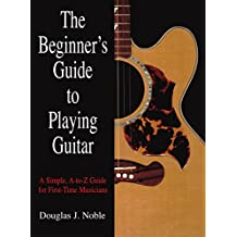 Beginner's Guide to Playing Guitar: A Simple, A-to-Z Guide for First-Time Musicians
