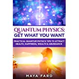 Quantum Physics: Get What You Want: Practical Quantum Physics Tips to Attract Health, Happiness, Wealth & Abundance (Law of Attraction Secrets Book 2) (English Edition)