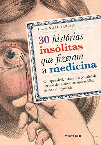 30 histórias insólitas que fizeram a medicina: O impensável, o acaso e a genialidade por trás dos maiores avanços médicos desde a Antiguidade (Portuguese Edition)