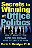 Secrets to Winning at Office Politics: How to Achieve Your Goals and Increase Your Influence at Work by Marie G. McIntyre (2005) Paperback