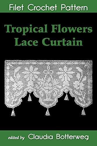 Tropical Flowers Lace Curtain Filet Crochet Pattern: Complete Instructions and Chart (English Edition)