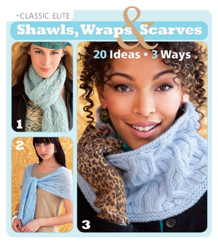 Classic Elite Shawls, Wraps & Scarves: 20 Ideas, 3 Ways (Classic Elite Yarns) -