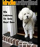 Wie Trainieren Sie Ihren Hund Haus: Hundeausbildung für Anfänger