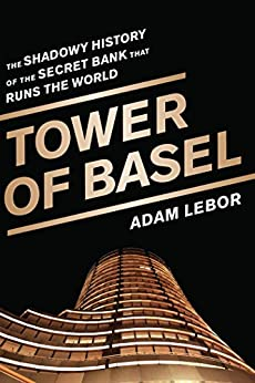 Tower of Basel: The Shadowy History of the Secret Bank that Runs the World by [LeBor, Adam]