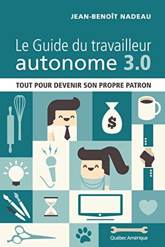 Le Guide du travailleur autonome 3.0: Tout pour devenir son propre patron par Jean-Benoît Nadeau