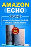 Amazon Echo: NEW 2018 Amazon Echo Beginner's User Guide to Master Your Amazon Echo: Volume 1