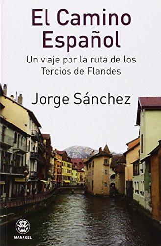 EL CAMINO ESPAÑOL. UN VIAJE POR LA RUTA DE LOS TERCIOS DE FLANDES por JORGE SÁNCHEZ
