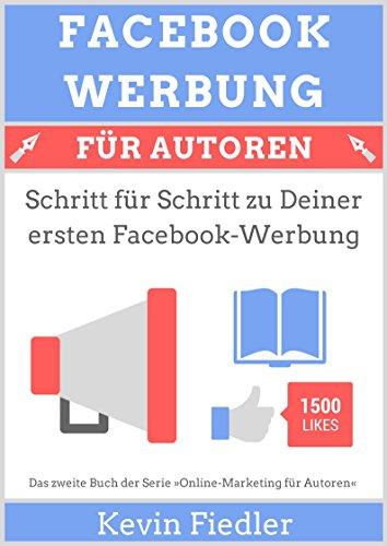 Facebook-Werbung für Autoren (Online-Marketing für Autoren 2): Schritt für Schritt zu Deiner ersten Facebook-Werbung