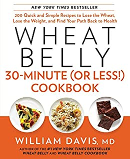Wheat Belly 30-Minute (or Less!) Cookbook: 200 Quick and Simple Recipes to Lose the Wheat, Lose the Weight, and Find Your Path Back to Health by [Davis, William]