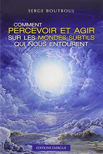 Comment percevoir et agir sur les mondes subtils qui nous entourent par Serge Boutboul
