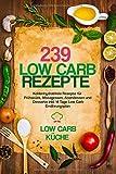239 Low Carb Rezepte: Kohlenhydratfreie Rezepte für Frühstück, Mittagessen, Abendessen und Desserts inkl. 14  Tage Low Carb Ernährungsplan - Low Carb Küche
