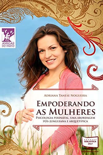 Empoderando as Mulheres: Psicologia perinatal. Uma abordagem pós-jnguiana e arquetípica. (Amigas do Parto) (Portuguese Edition) por Adriana  Tanese Nogueira
