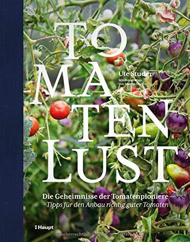 Tomatenlust: Die Geheimnisse der Tomatenpioniere - Tipps für den Anbau richtig guter Tomaten (Tomaten-anbau)