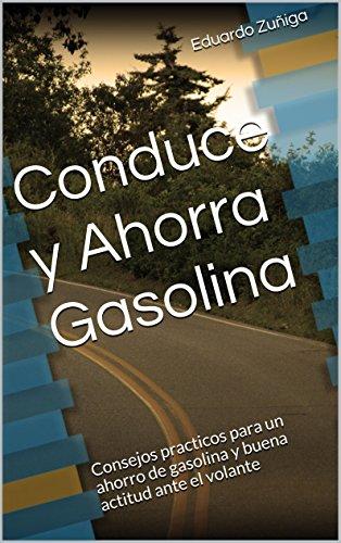 Conduce y Ahorra Gasolina: Consejos practicos para un ahorro de gasolina y buena actitud ante el volante por Eduardo Zuñiga