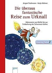 Die überaus fantastische Reise zum Urknall - Astronomie von Galilei bis zur Entdeckung der Schwarzen Löcher