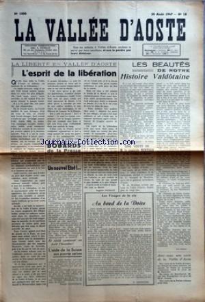 VALLEE D'AOSTE (LA) [No 1000] du 30/08/1947 - LA LIBERTE EN VALLEE D'AOSTE - L'ESPRIT DE LA LIBERATION PAR AUGUSTE PETIGAT - BOBARDS DE LA PRESSE - L'AIDE DE LA SUISSE AUX PAUVRES NATIONS PAR JOSEPH DARENSOD - LES VISAGES DE LA VIE - AU BORD DE LA DOIRE PAR F CHARRERE - LES BEAUTES DE NOTRE HISTOIRE VALDOTAINE - UNE VISITE DE M LE COMTE DE MENTHON - AVEZ-VOUS UNE CARTE DE LA VALLEE D'AOSTE par Collectif