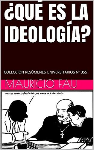 ¿QUÉ ES LA IDEOLOGÍA?: COLECCIÓN RESÚMENES UNIVERSITARIOS Nº 355 por Mauricio Fau