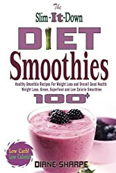 The Slim-It-Down Diet Smoothies: Over 100 Healthy Smoothie Recipes For Weight Loss and Overall Good Health - Weight Loss, Green, Superfood and Low Calorie Smoothies