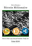 How to Become a Bitcoin Millionaire: How to Start your Altcoin Portfolio Today for under $100 (Cryptocurrency, Bitcoin and Altcoin Investing)