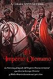 El Imperio Otomano: La historia y el legado del Imperio Transcontinental que dominó Europa Oriental y Medio Oriente durante casi 500 años