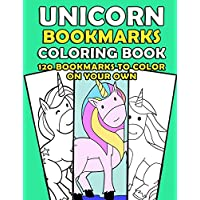 Unicorn Bookmarks: 120 Bookmarks to Color On Your Own: DIY Unicorn Coloring Bookmark Activity Book for Girls - Under $10 Gift For Book Lovers, ... and Avid Readers (Color Your Own Bookmarks)