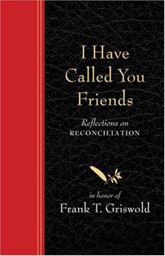 I Have Called You Friends: Reflections on Reconciliation in Honor of Frank T Griswold by Barbara Braver (2006-09-28)