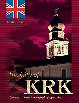 The City of Krk: CROATIA - a small monograph of a great city by [Lešić, Denis]