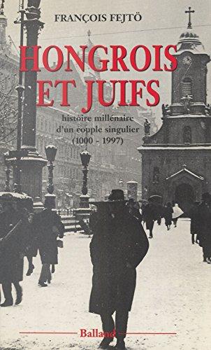 Hongrois et Juifs : histoire millénaire d'un couple singulier (1000-1997): Contribution à l'étude de l'intégration et du rejet (Essais Document)