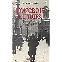 Hongrois et Juifs : histoire millénaire d'un couple singulier (1000-1997): Contribution à l'étude de l'intégration et du rejet