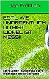 Egal wie unordentlich du bist, Lionel ist Messi! Hier haben wir extra für dich die besten Egal wie... Sprüche zusammengestellt - aus dem Sport Alltag!Jetzt direkt herunterladen - kostenlos mit Kindle Unlimited