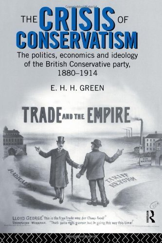 The Crisis of Conservatism: The Politics, Economics and Ideology of the Conservative Party, 1880-1914: The Politics, Economics and Ideology of the British Conservative Party, 1880-1914 by Green, E.H.H. (1996) Paperback