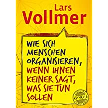 Wie sich Menschen organisieren, wenn ihnen keiner sagt, was sie tun sollen (German Edition)
