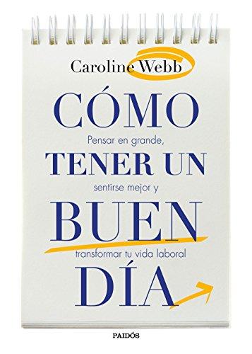 Cómo tener un buen día: Pensar en grande, sentirse mejor y transformar tu vida laboral por Caroline Webb