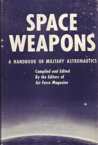 Space Weapons; a Handbook of Military Astronautics. Edited by the Editors of Air Force Magazine: James H. Straubel, Publisher (And Others)