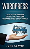 Step-by-Step Guide to Wordpress for Beginners: Build Your Own Professional WordPress Website from Scratch in one hour or less (Web Design Guide using Wordpress Website Development Techniques Book 1)