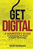 Get Digital: A Marketer's Guide to Unleashing the Power of Technology