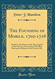 The Founding of Mobile, 1702-1718: Studies in the History of the First Capital of the Province of Louisiana, With Map Showing Its Relation to the Present City (Classic Reprint)