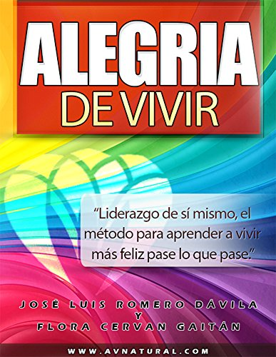 Alegria de Vivir: Liderazgo de sí mismo, el método para aprender a vivir más feliz pase lo que pase. por José Luis  Romero Dávila
