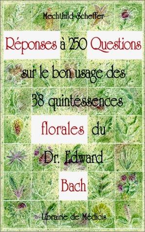 Réponses à 250 questions sur le bon usage des 38 quintessences Florales du Dr Edward Bach