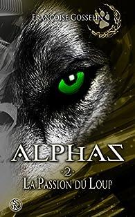 Alphas, tome 2 : La passion du loup par Françoise Gosselin